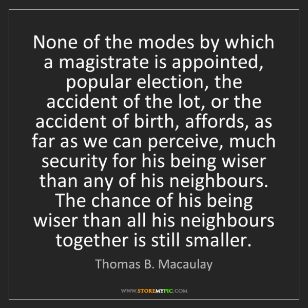 Thomas B. Macaulay: None of the modes by which a magistrate is appointed,...