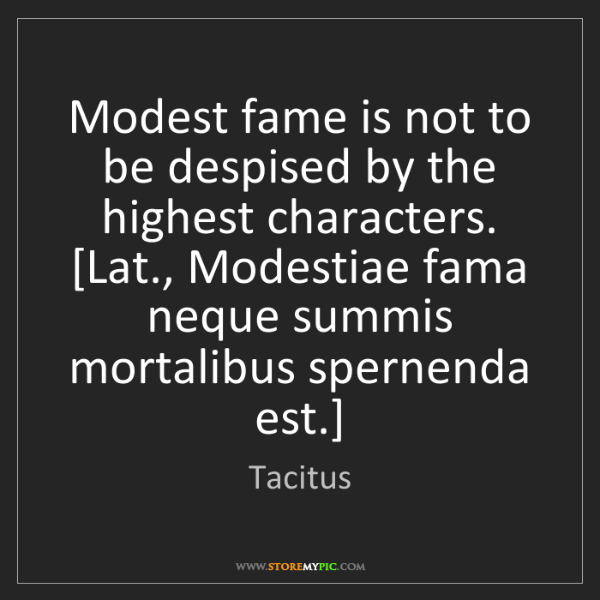 Tacitus: Modest fame is not to be despised by the highest characters....