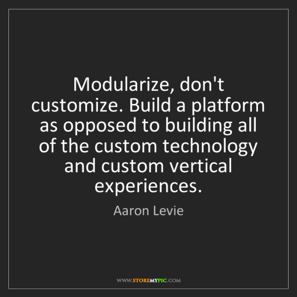 Aaron Levie: Modularize, don't customize. Build a platform as opposed...
