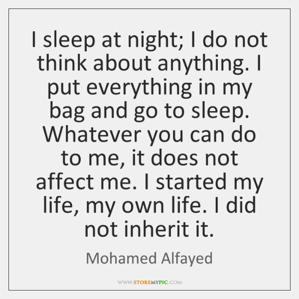I sleep at night; I do not think about anything. I put ...