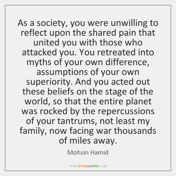 As a society, you were unwilling to reflect upon the shared pain ...