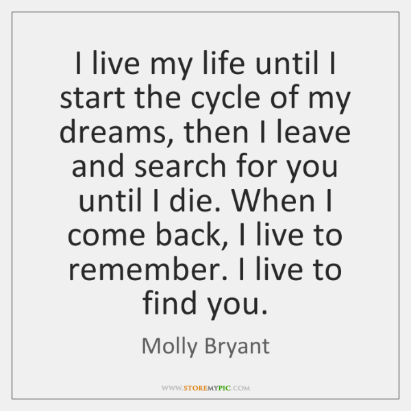 I live my life until I start the cycle of my dreams, ...