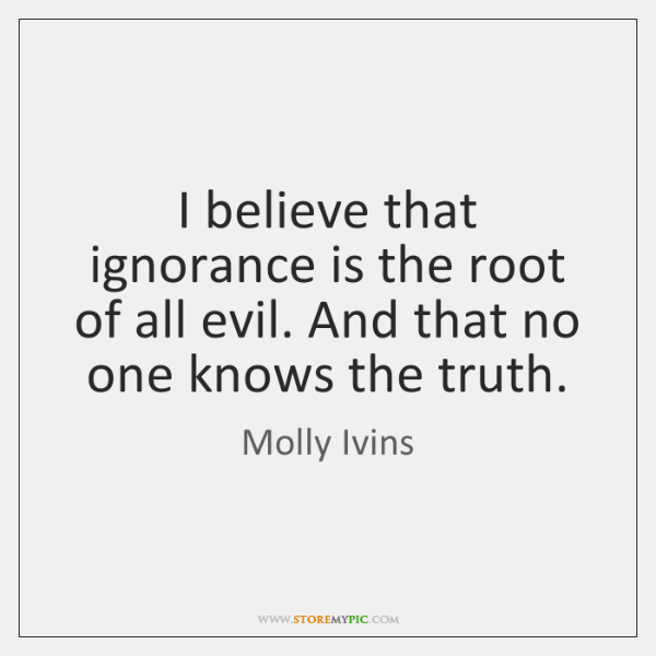 I believe that ignorance is the root of all evil. And that ...