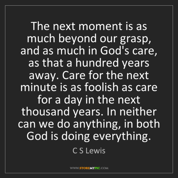 C S Lewis: The next moment is as much beyond our grasp, and as much...