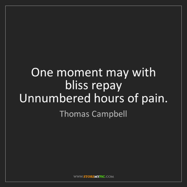 Thomas Campbell: One moment may with bliss repay   Unnumbered hours of...