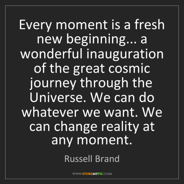Russell Brand: Every moment is a fresh new beginning... a wonderful...