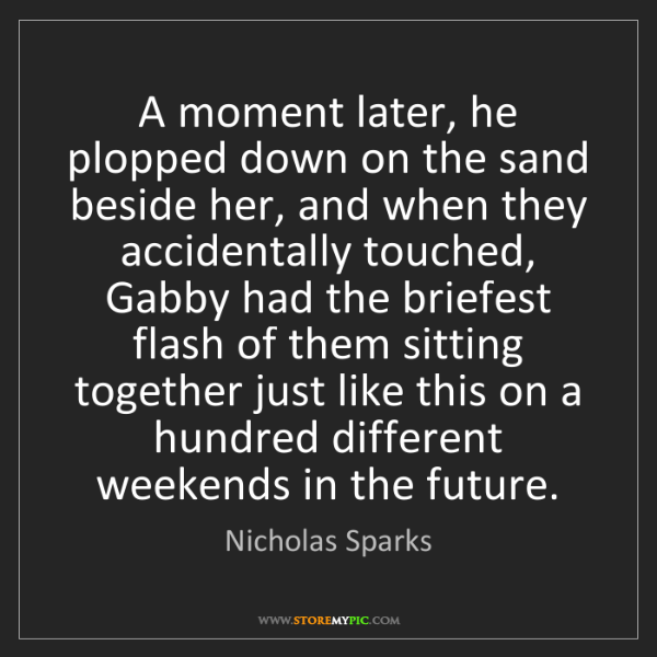 Nicholas Sparks: A moment later, he plopped down on the sand beside her,...
