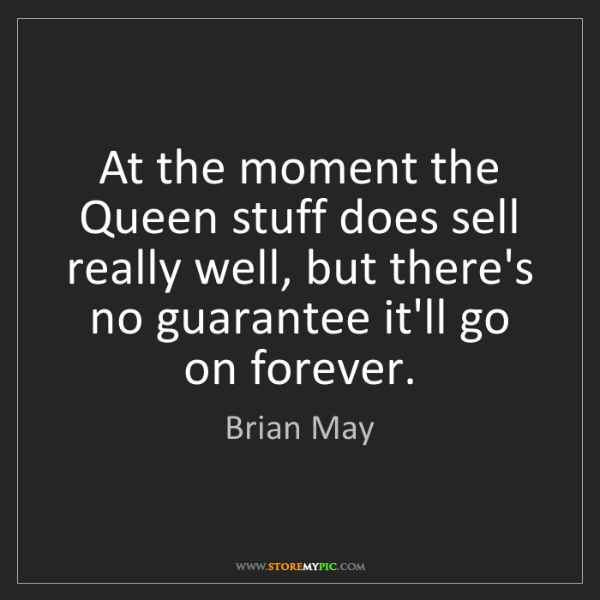 Brian May: At the moment the Queen stuff does sell really well,...
