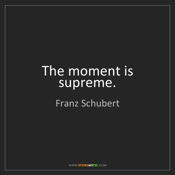 Franz Schubert: The moment is supreme.