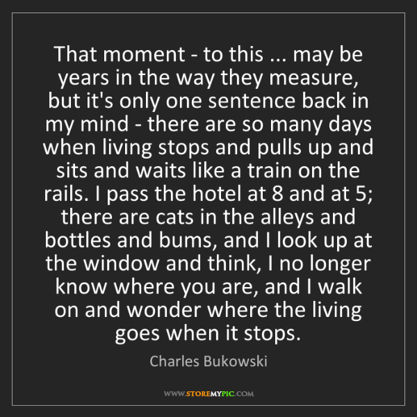 Charles Bukowski: That moment - to this ... may be years in the way they...