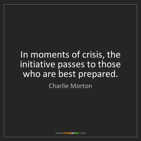 Charlie Morton: In moments of crisis, the initiative passes to those...
