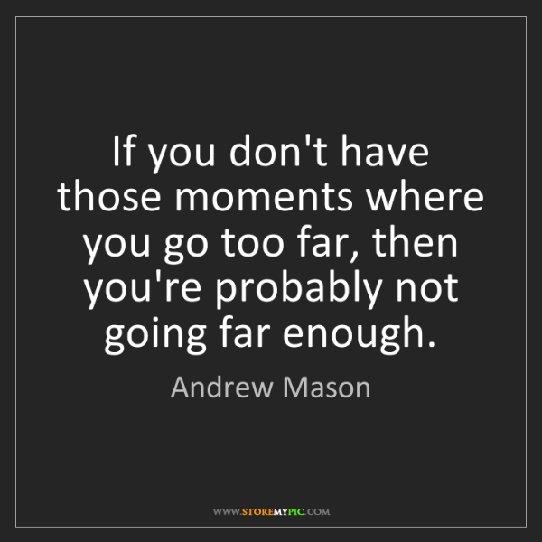 Andrew Mason: If you don't have those moments where you go too far,...