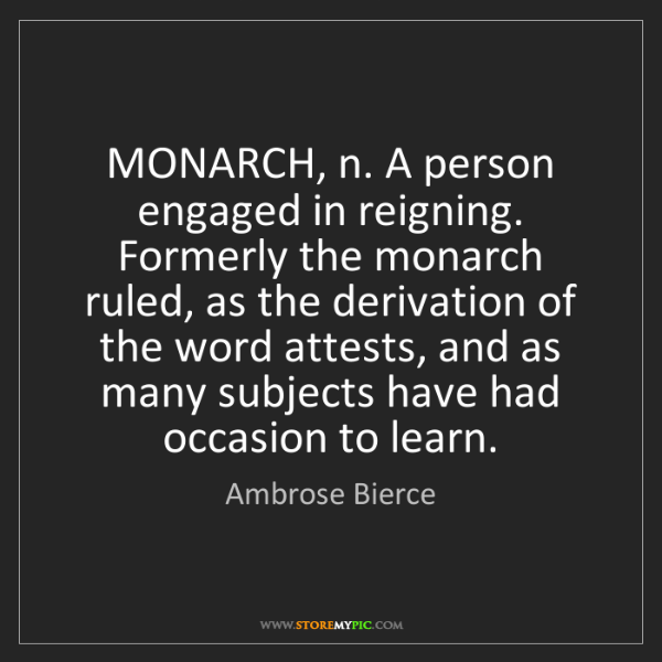 Ambrose Bierce: MONARCH, n. A person engaged in reigning. Formerly the...