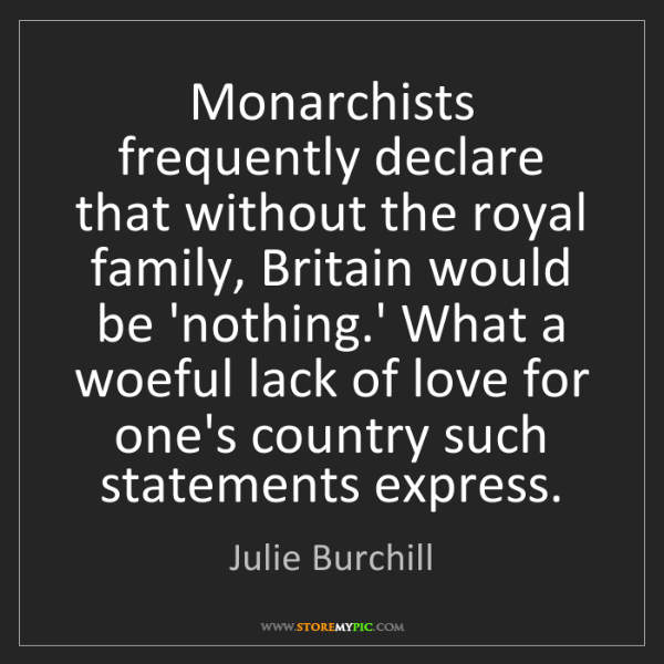 Julie Burchill: Monarchists frequently declare that without the royal...