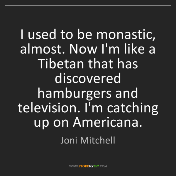 Joni Mitchell: I used to be monastic, almost. Now I'm like a Tibetan...