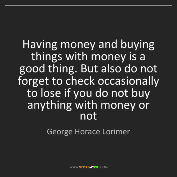 George Horace Lorimer: Having money and buying things with money is a good thing....