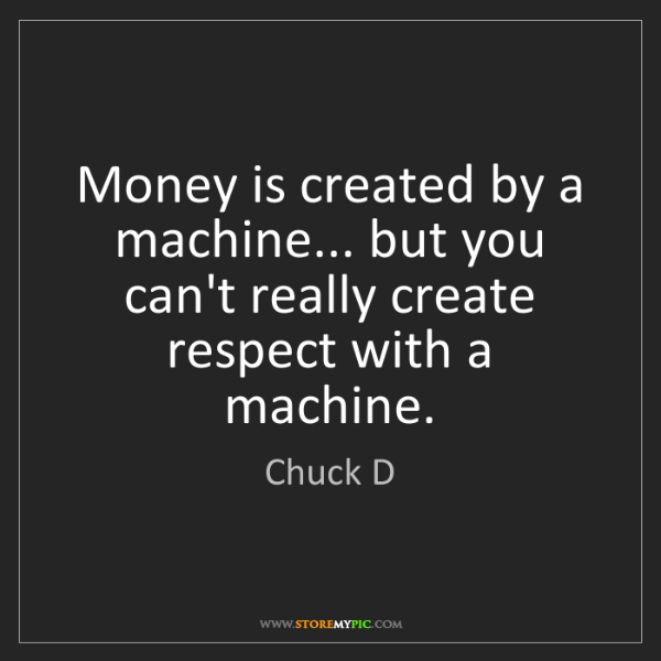 Chuck D: Money is created by a machine... but you can't really...