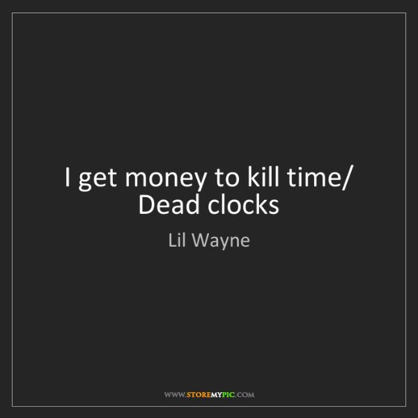 Lil Wayne: I get money to kill time/ Dead clocks