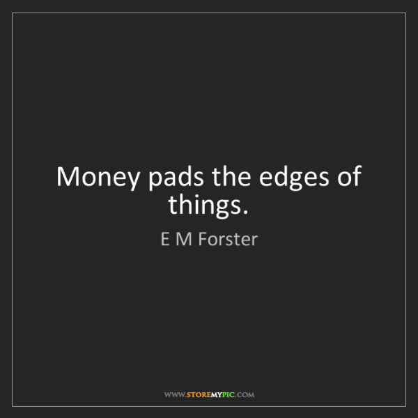 E M Forster: Money pads the edges of things.