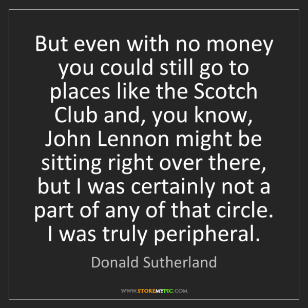 Donald Sutherland: But even with no money you could still go to places like...