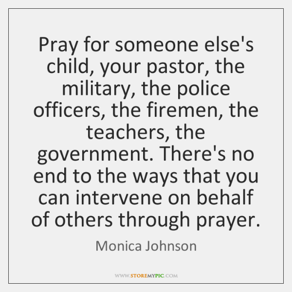 Pray for someone else's child, your pastor, the military, the police officers, ...