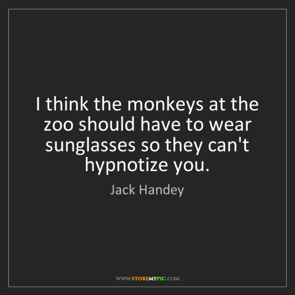 Jack Handey: I think the monkeys at the zoo should have to wear sunglasses...
