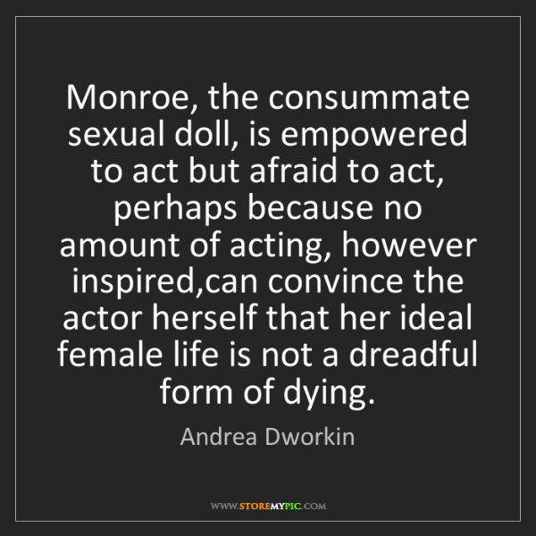 Andrea Dworkin: Monroe, the consummate sexual doll, is empowered to act...