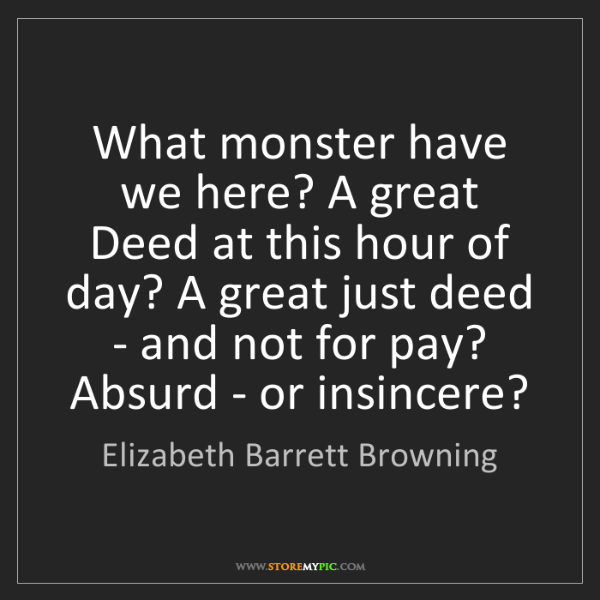 Elizabeth Barrett Browning: What monster have we here? A great Deed at this hour...