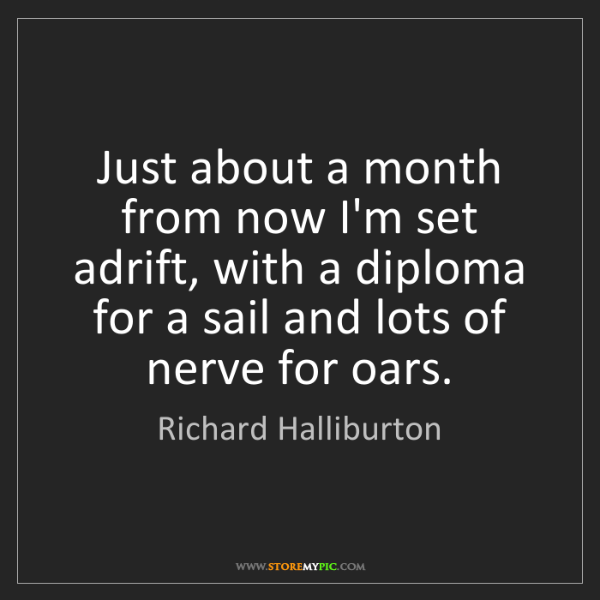 Richard Halliburton: Just about a month from now I'm set adrift, with a diploma...