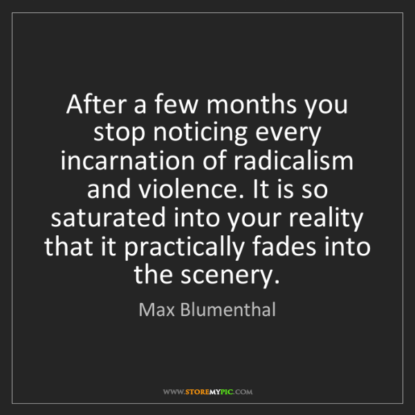 Max Blumenthal: After a few months you stop noticing every incarnation...