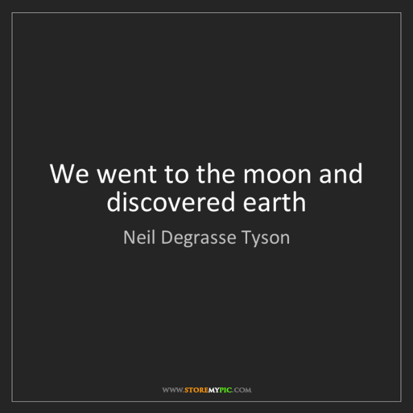 Neil Degrasse Tyson: We went to the moon and discovered earth