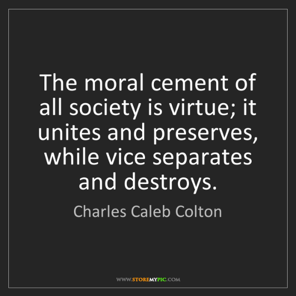 Charles Caleb Colton: The moral cement of all society is virtue; it unites...
