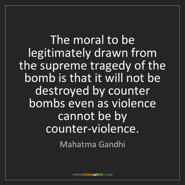 Mahatma Gandhi: The moral to be legitimately drawn from the supreme tragedy...
