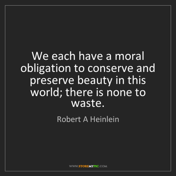 Robert A Heinlein: We each have a moral obligation to conserve and preserve...