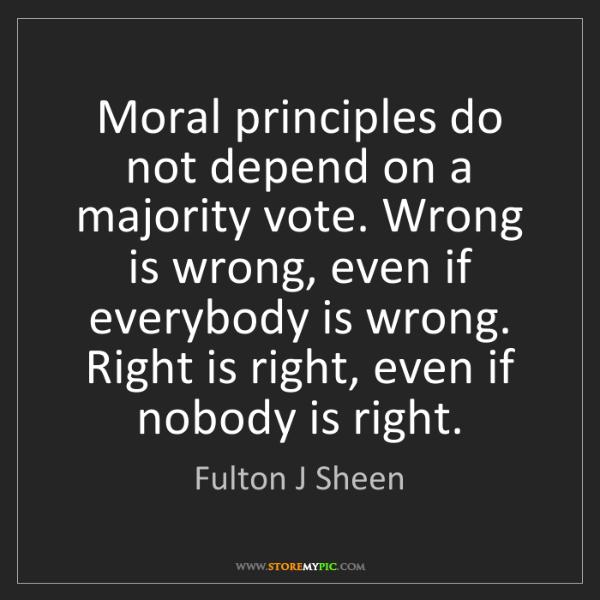 Fulton J Sheen: Moral principles do not depend on a majority vote. Wrong...