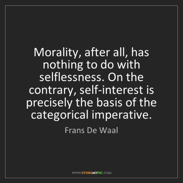 Frans De Waal: Morality, after all, has nothing to do with selflessness....