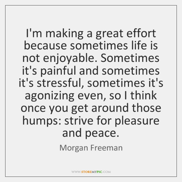I'm making a great effort because sometimes life is not enjoyable. Sometimes ...