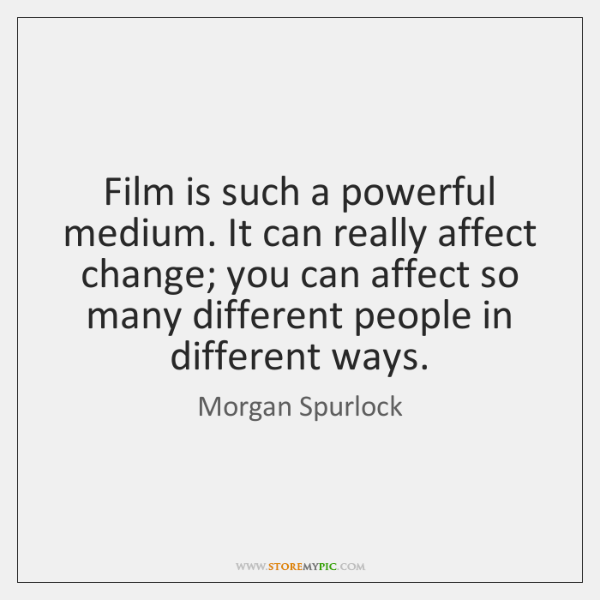 Film is such a powerful medium. It can really affect change; you ...