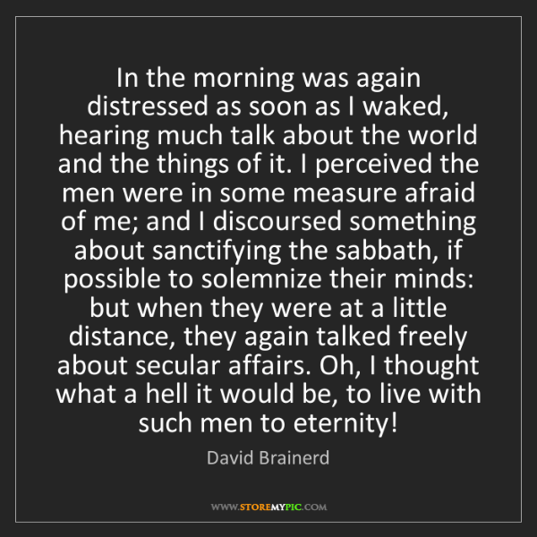 David Brainerd: In the morning was again distressed as soon as I waked,...