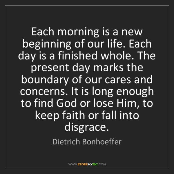 Dietrich Bonhoeffer: Each morning is a new beginning of our life. Each day...