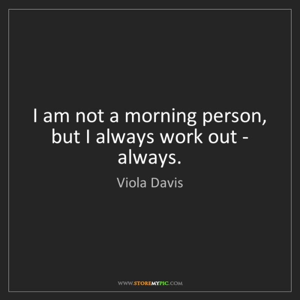 Viola Davis: I am not a morning person, but I always work out - always.