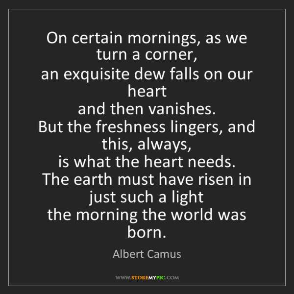 Albert Camus: On certain mornings, as we turn a corner,  an exquisite...