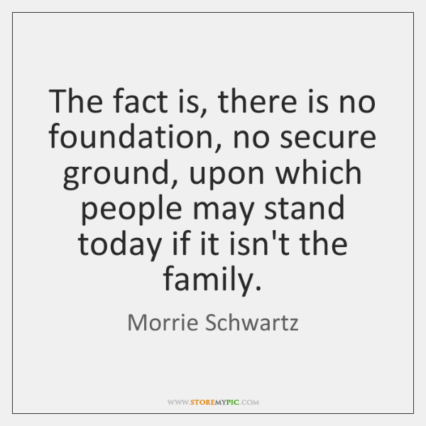 The fact is, there is no foundation, no secure ground, upon which ...