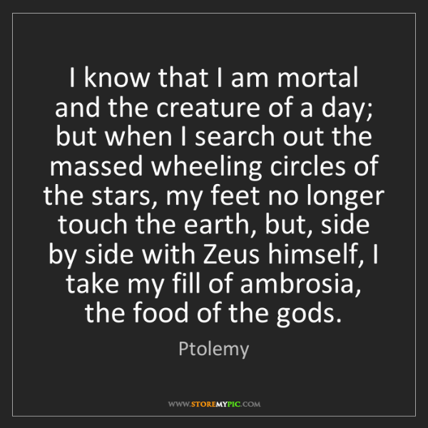 Ptolemy: I know that I am mortal and the creature of a day; but...