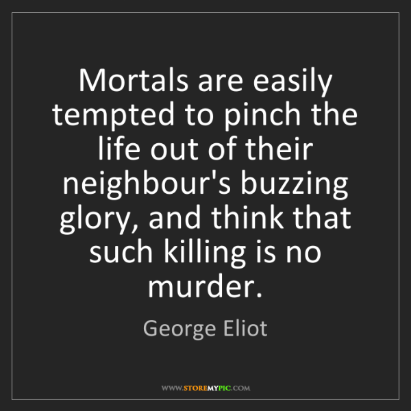 George Eliot: Mortals are easily tempted to pinch the life out of their...