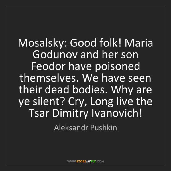 Aleksandr Pushkin: Mosalsky: Good folk! Maria Godunov and her son Feodor...