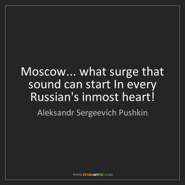 Aleksandr Sergeevich Pushkin: Moscow... what surge that sound can start In every Russian's...