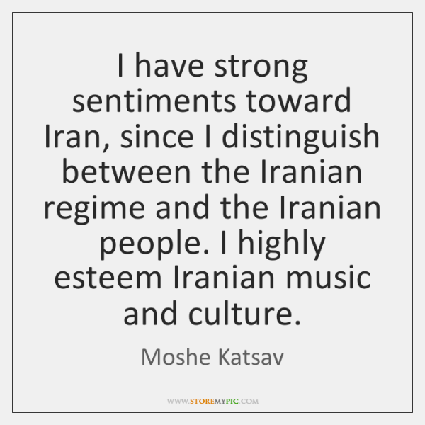 I have strong sentiments toward Iran, since I distinguish between the Iranian ...