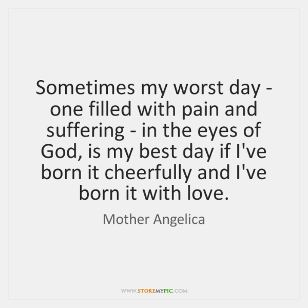 Sometimes my worst day - one filled with pain and suffering - ...