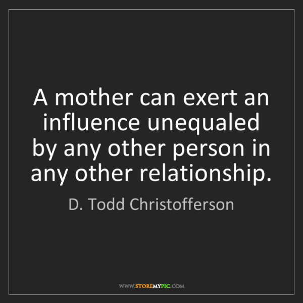 D. Todd Christofferson: A mother can exert an influence unequaled by any other...